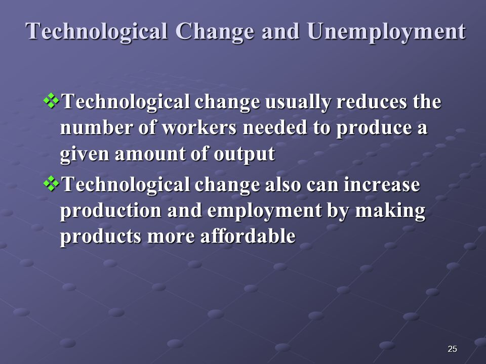 25 Technological Change and Unemployment  Technological change usually reduces the number of workers needed to produce a given amount of output  Technological change also can increase production and employment by making products more affordable