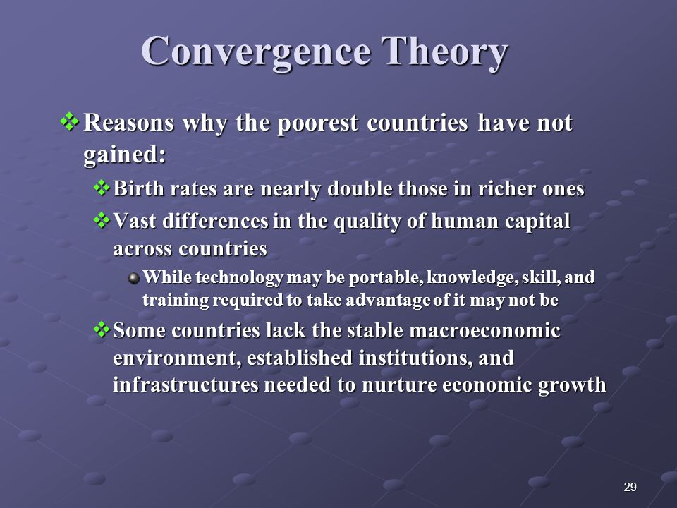 29 Convergence Theory  Reasons why the poorest countries have not gained:  Birth rates are nearly double those in richer ones  Vast differences in the quality of human capital across countries While technology may be portable, knowledge, skill, and training required to take advantage of it may not be  Some countries lack the stable macroeconomic environment, established institutions, and infrastructures needed to nurture economic growth