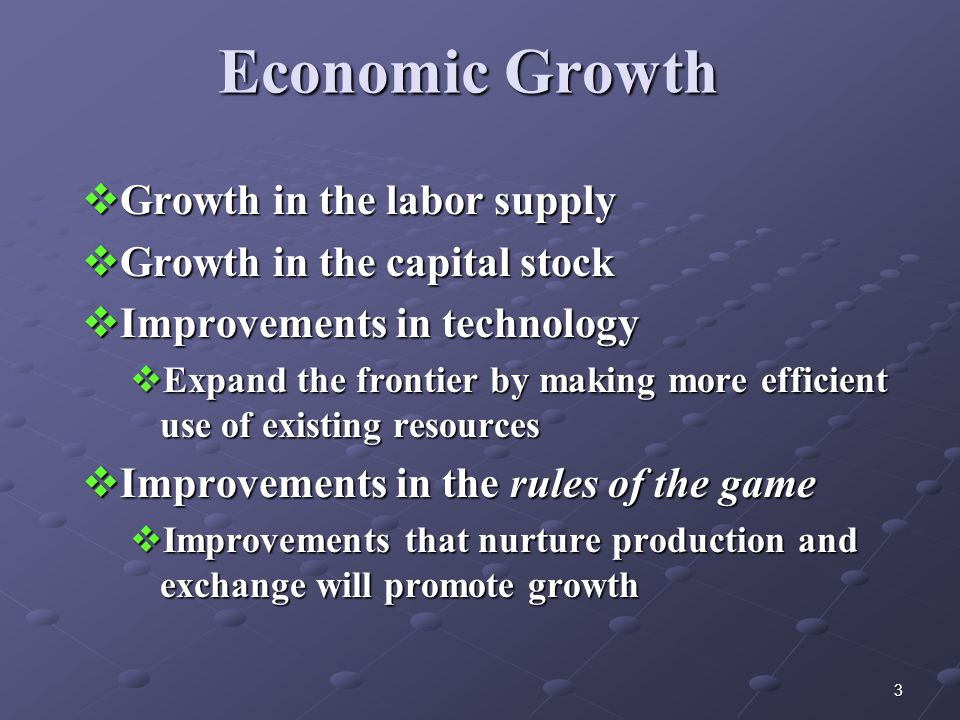 3 Economic Growth  Growth in the labor supply  Growth in the capital stock  Improvements in technology  Expand the frontier by making more efficient use of existing resources  Improvements in the rules of the game  Improvements that nurture production and exchange will promote growth