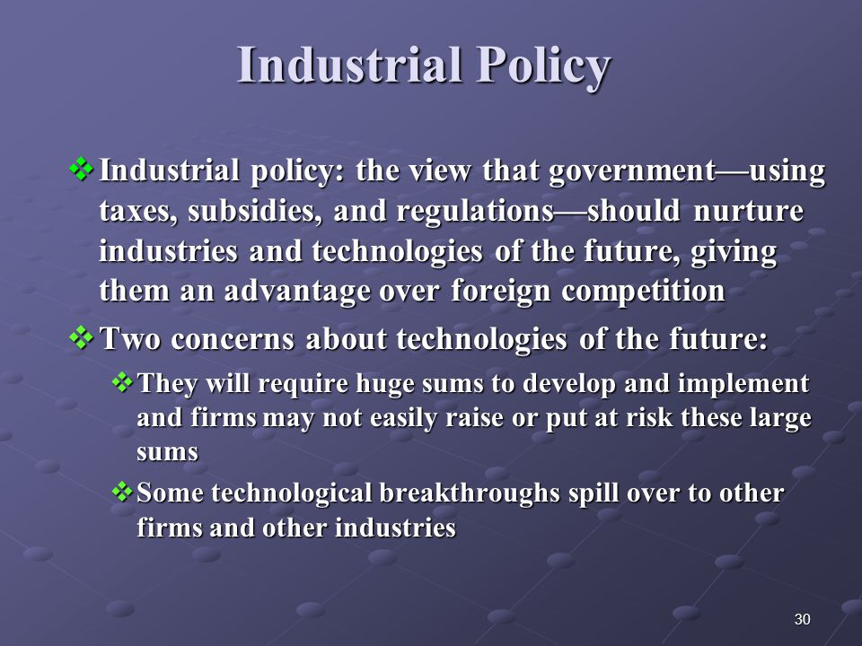 30 Industrial Policy  Industrial policy: the view that government—using taxes, subsidies, and regulations—should nurture industries and technologies of the future, giving them an advantage over foreign competition  Two concerns about technologies of the future:  They will require huge sums to develop and implement and firms may not easily raise or put at risk these large sums  Some technological breakthroughs spill over to other firms and other industries