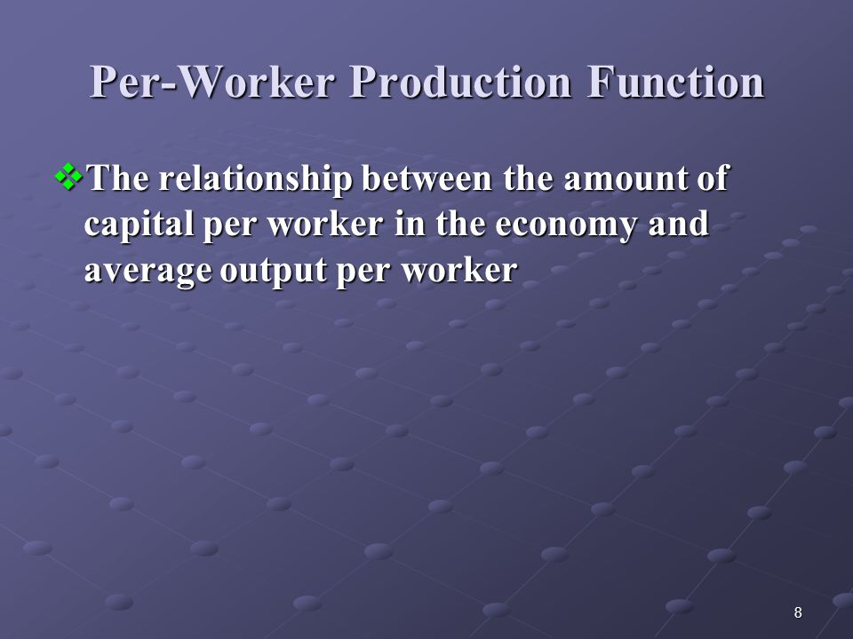 8 Per-Worker Production Function  The relationship between the amount of capital per worker in the economy and average output per worker