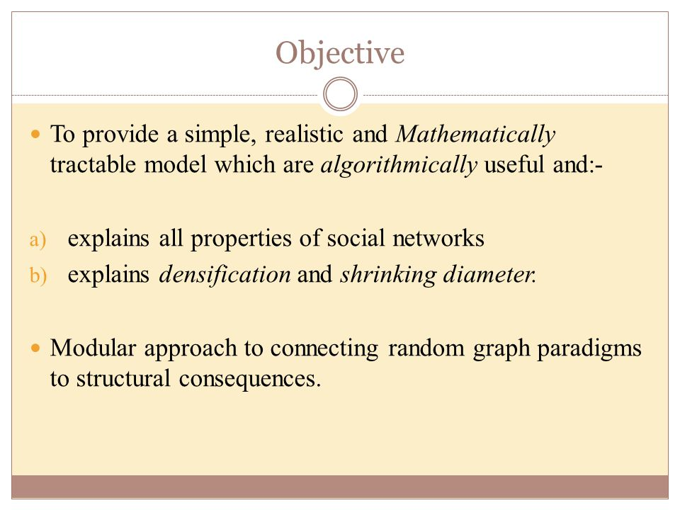 Objective To provide a simple, realistic and Mathematically tractable model which are algorithmically useful and:- a) explains all properties of social networks b) explains densification and shrinking diameter.