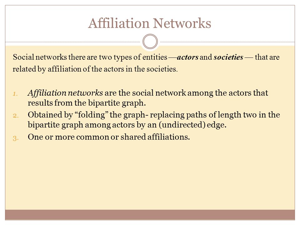 Affiliation Networks Social networks there are two types of entities —actors and societies — that are related by affiliation of the actors in the societies.