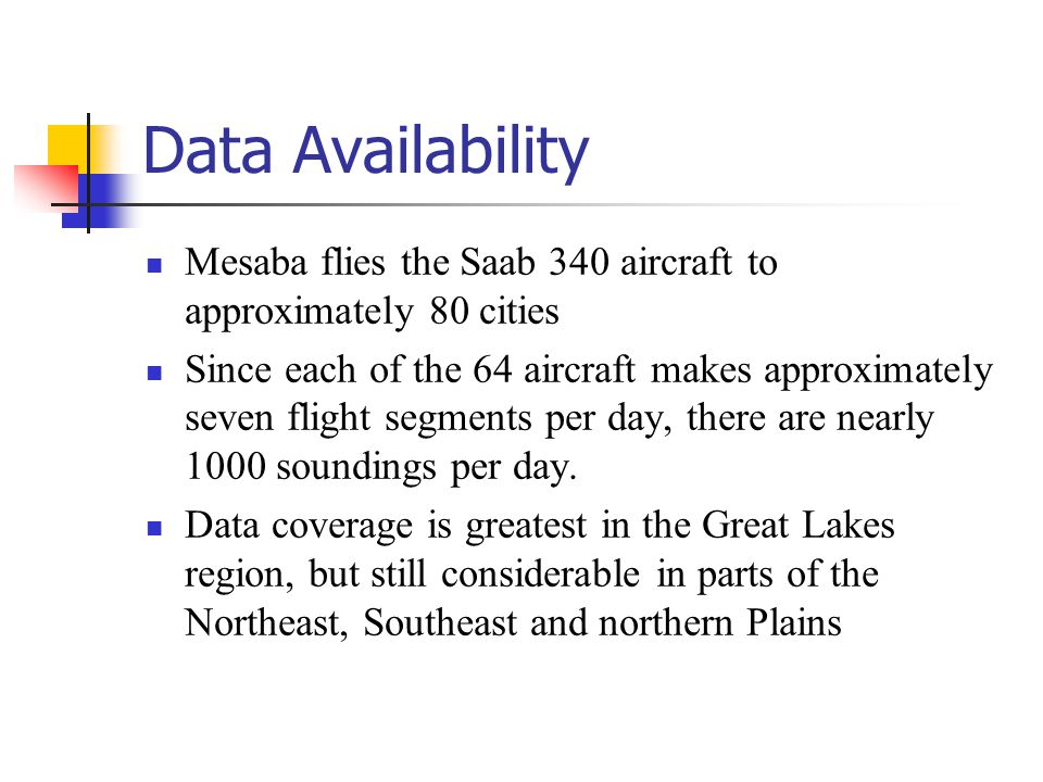 Data Availability Mesaba flies the Saab 340 aircraft to approximately 80 cities Since each of the 64 aircraft makes approximately seven flight segments per day, there are nearly 1000 soundings per day.