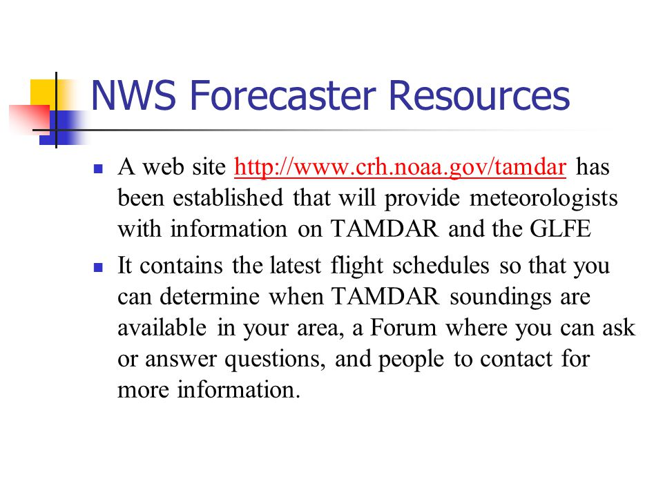 NWS Forecaster Resources A web site   has been established that will provide meteorologists with information on TAMDAR and the GLFEhttp://  It contains the latest flight schedules so that you can determine when TAMDAR soundings are available in your area, a Forum where you can ask or answer questions, and people to contact for more information.