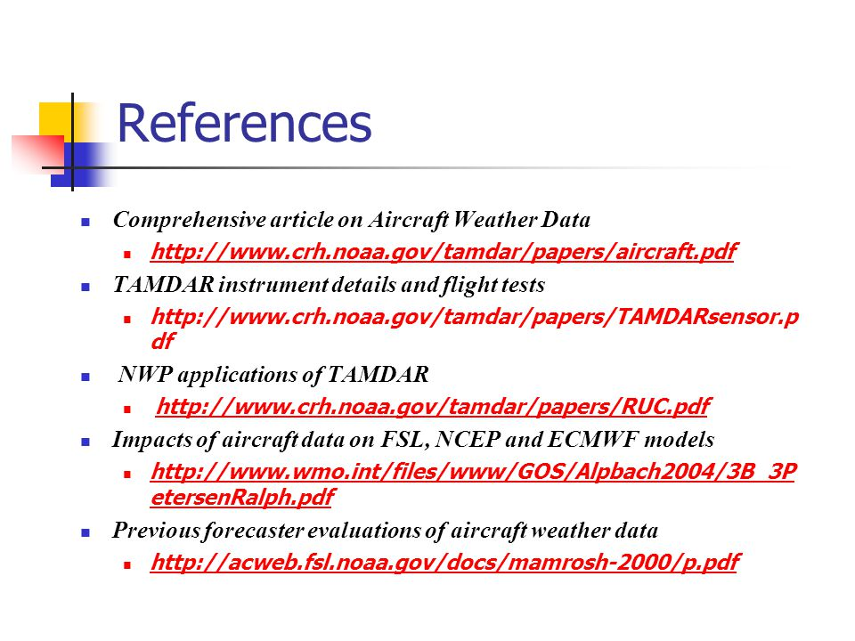 References Comprehensive article on Aircraft Weather Data   TAMDAR instrument details and flight tests   df NWP applications of TAMDAR   Impacts of aircraft data on FSL, NCEP and ECMWF models   etersenRalph.pdf   etersenRalph.pdf Previous forecaster evaluations of aircraft weather data
