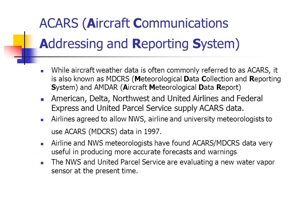ACARS (Aircraft Communications Addressing and Reporting System) While aircraft weather data is often commonly referred to as ACARS, it is also known as MDCRS (Meteorological Data Collection and Reporting System) and AMDAR (Aircraft Meteorological Data Report) American, Delta, Northwest and United Airlines and Federal Express and United Parcel Service supply ACARS data.