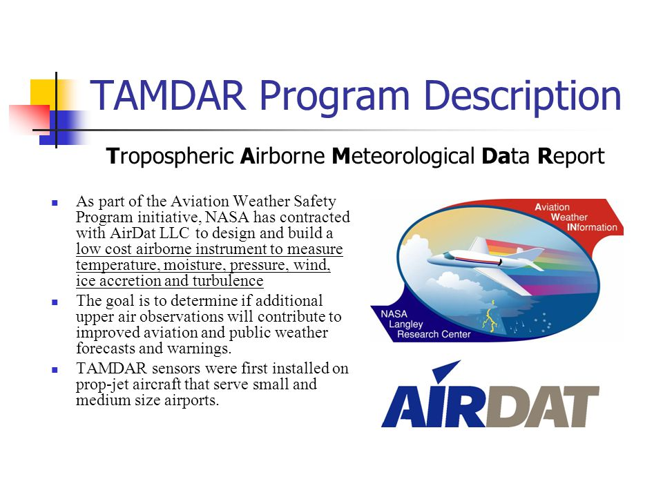 TAMDAR Program Description As part of the Aviation Weather Safety Program initiative, NASA has contracted with AirDat LLC to design and build a low cost airborne instrument to measure temperature, moisture, pressure, wind, ice accretion and turbulence The goal is to determine if additional upper air observations will contribute to improved aviation and public weather forecasts and warnings.