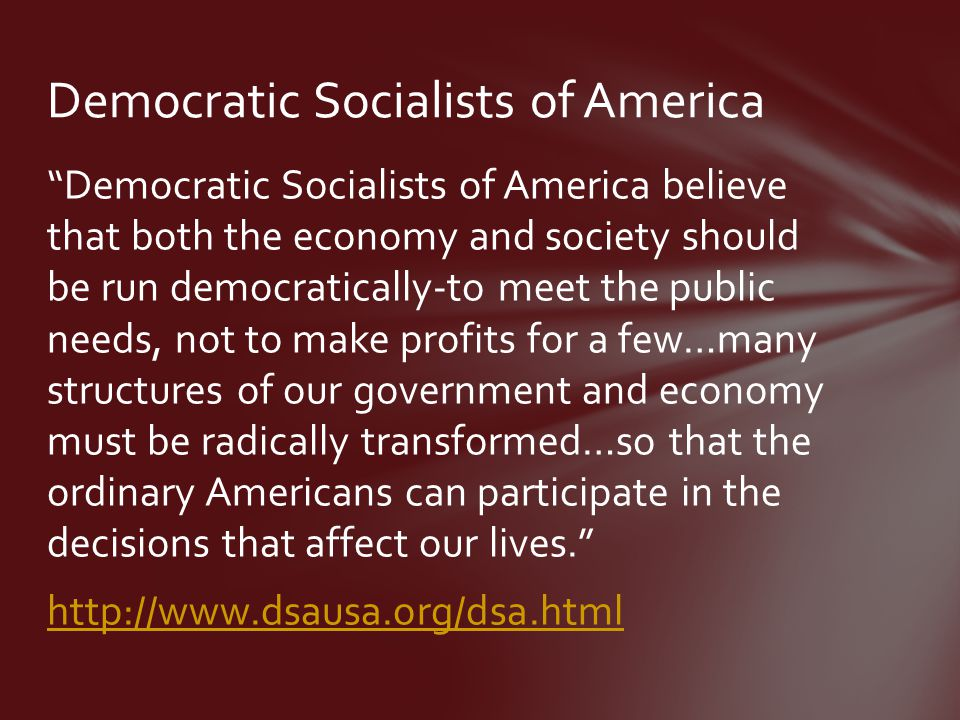 Democratic Socialists of America believe that both the economy and society should be run democratically-to meet the public needs, not to make profits for a few…many structures of our government and economy must be radically transformed…so that the ordinary Americans can participate in the decisions that affect our lives. http://www.dsausa.org/dsa.html Democratic Socialists of America