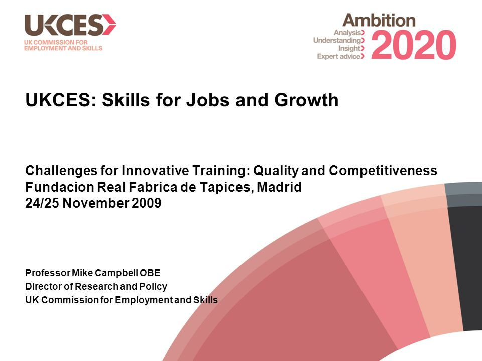 1 UKCES: Skills for Jobs and Growth Challenges for Innovative Training: Quality and Competitiveness Fundacion Real Fabrica de Tapices, Madrid 24/25 November 2009 Professor Mike Campbell OBE Director of Research and Policy UK Commission for Employment and Skills