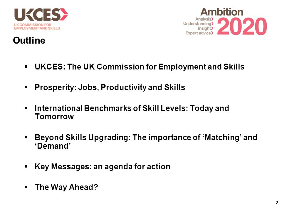 2  UKCES: The UK Commission for Employment and Skills  Prosperity: Jobs, Productivity and Skills  International Benchmarks of Skill Levels: Today and Tomorrow  Beyond Skills Upgrading: The importance of 'Matching' and 'Demand'  Key Messages: an agenda for action  The Way Ahead.
