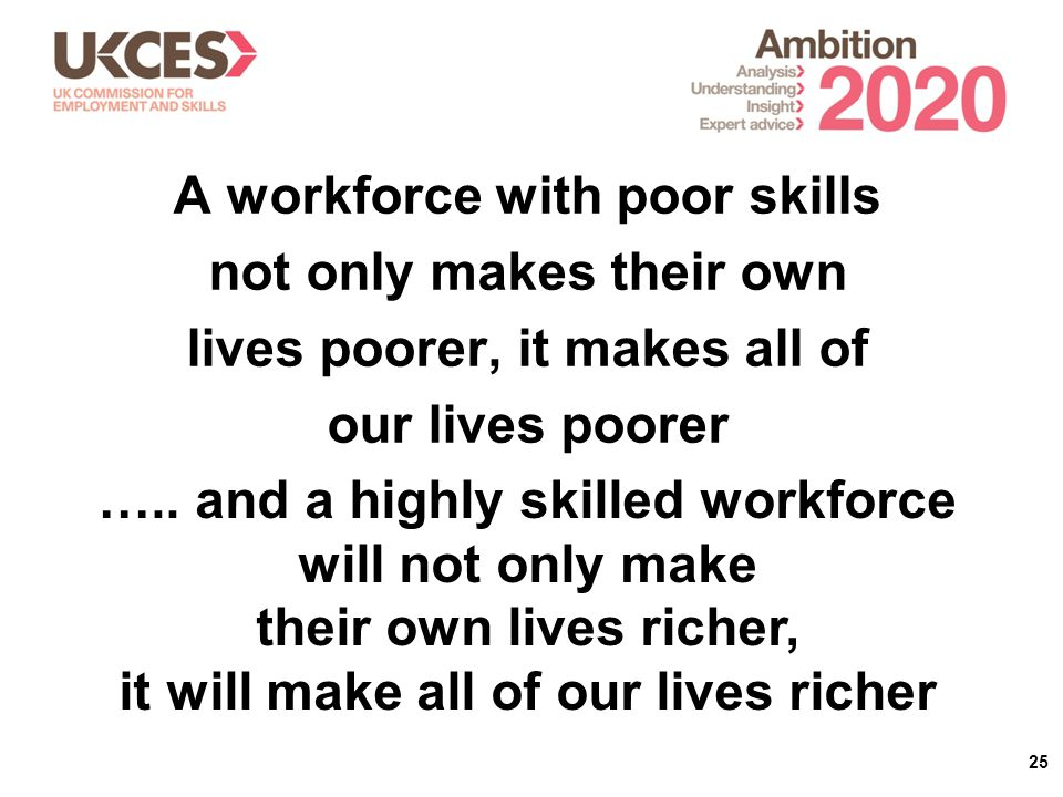 25 A workforce with poor skills not only makes their own lives poorer, it makes all of our lives poorer …..