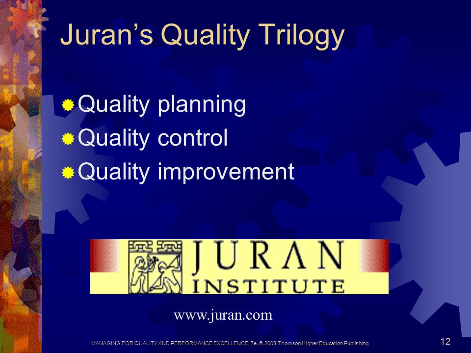 MANAGING FOR QUALITY AND PERFORMANCE EXCELLENCE, 7e, © 2008 Thomson Higher Education Publishing 12 Juran's Quality Trilogy  Quality planning  Qualit