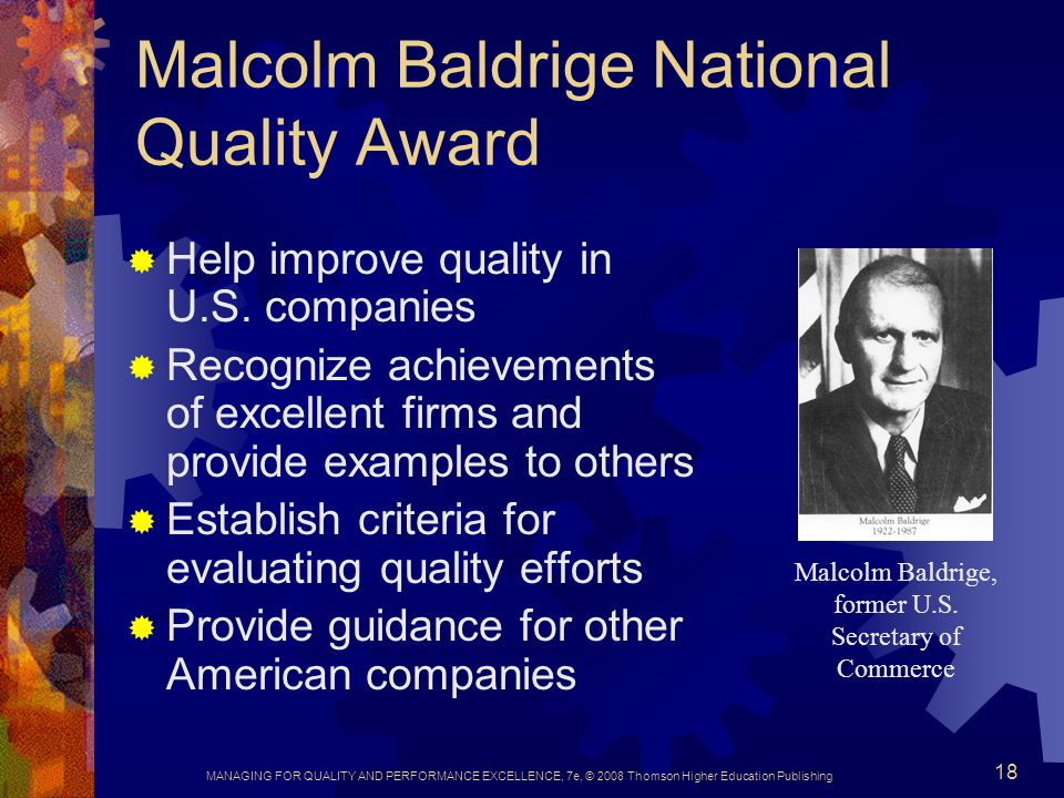 MANAGING FOR QUALITY AND PERFORMANCE EXCELLENCE, 7e, © 2008 Thomson Higher Education Publishing 18 Malcolm Baldrige National Quality Award  Help impr
