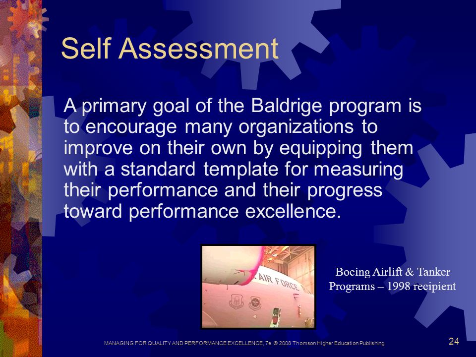 MANAGING FOR QUALITY AND PERFORMANCE EXCELLENCE, 7e, © 2008 Thomson Higher Education Publishing 24 Self Assessment A primary goal of the Baldrige prog