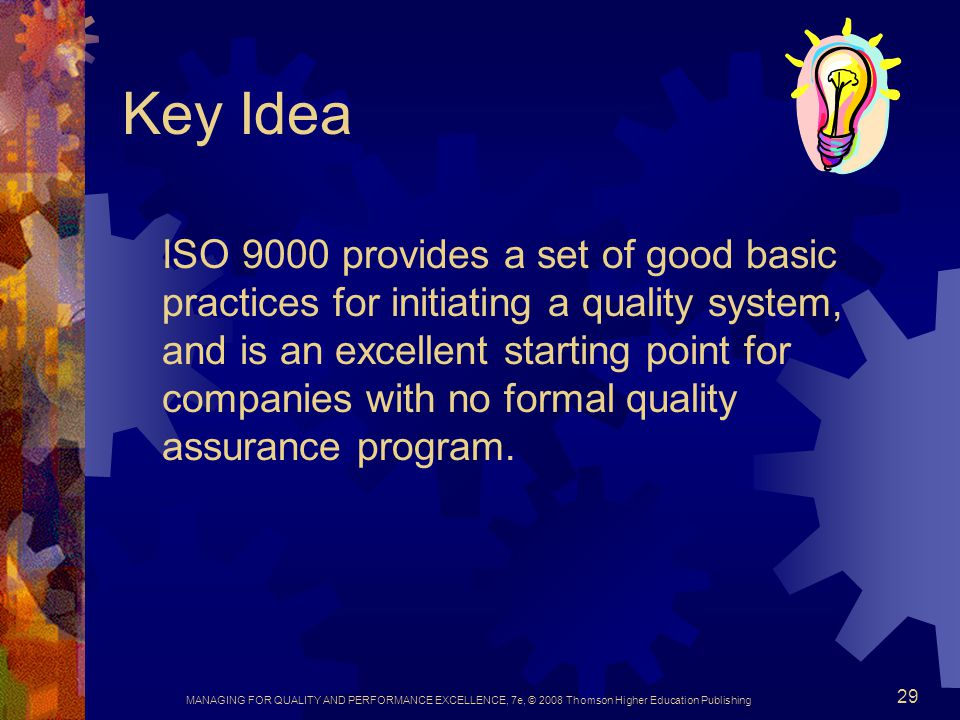 MANAGING FOR QUALITY AND PERFORMANCE EXCELLENCE, 7e, © 2008 Thomson Higher Education Publishing 29 Key Idea ISO 9000 provides a set of good basic prac