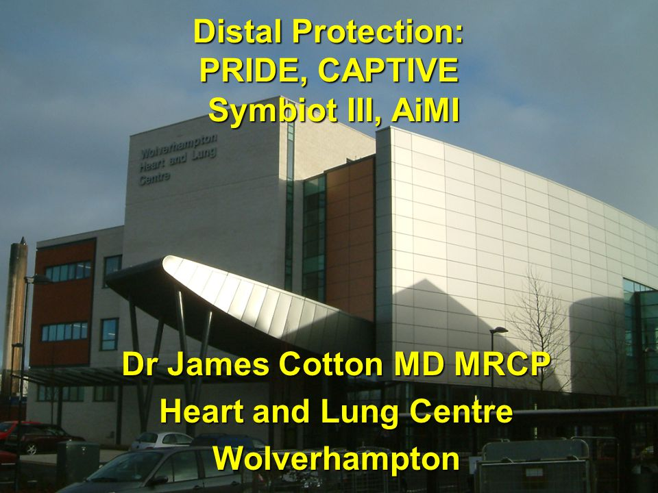 Distal Protection: PRIDE, CAPTIVE Symbiot III, AiMI Dr James Cotton MD MRCP Heart and Lung Centre Wolverhampton