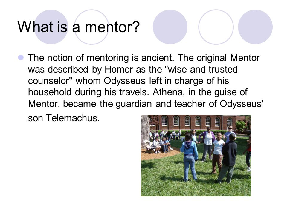 What is a mentor. The notion of mentoring is ancient.