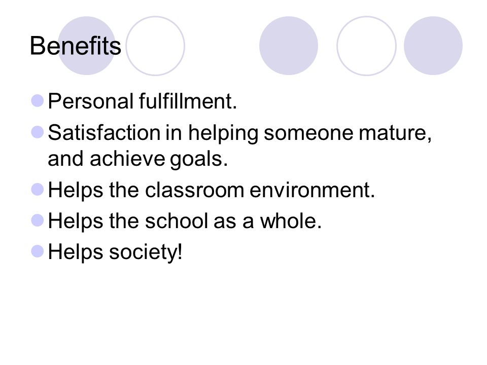 Benefits Personal fulfillment. Satisfaction in helping someone mature, and achieve goals.