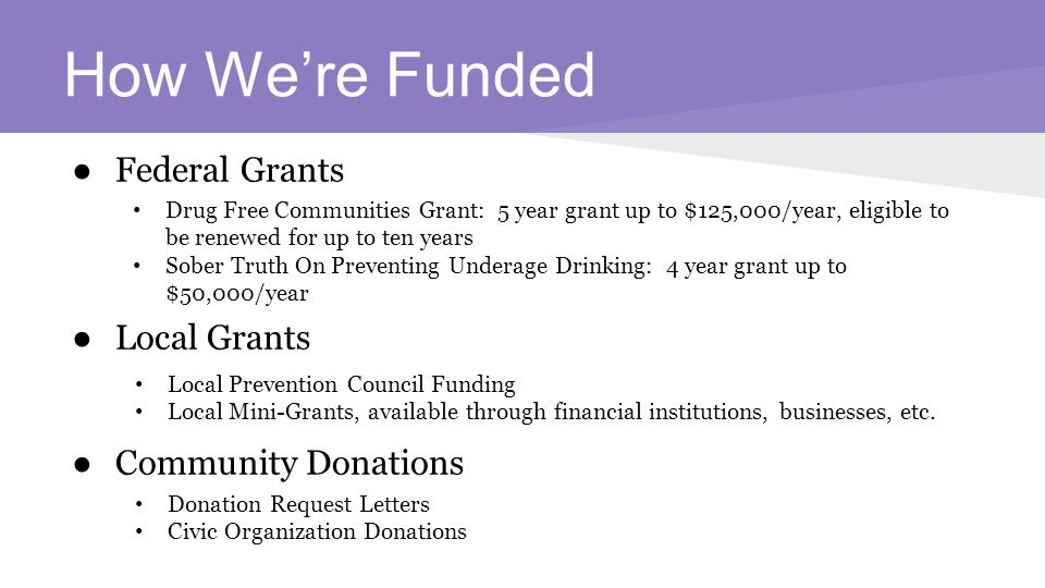 How We're Funded ● Federal Grants ● Local Grants ● Community Donations Drug Free Communities Grant: 5 year grant up to $125,000/year, eligible to be renewed for up to ten years Sober Truth On Preventing Underage Drinking: 4 year grant up to $50,000/year Local Prevention Council Funding Local Mini-Grants, available through financial institutions, businesses, etc.