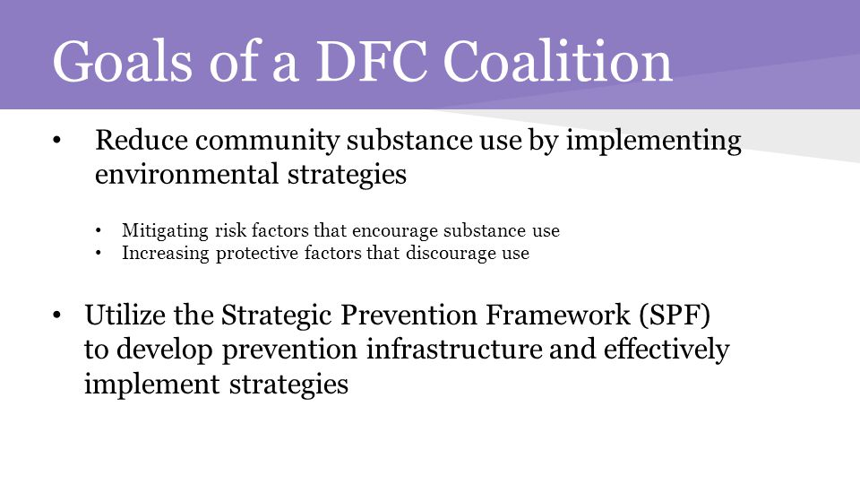 Goals of a DFC Coalition Reduce community substance use by implementing environmental strategies Mitigating risk factors that encourage substance use Increasing protective factors that discourage use Utilize the Strategic Prevention Framework (SPF) to develop prevention infrastructure and effectively implement strategies