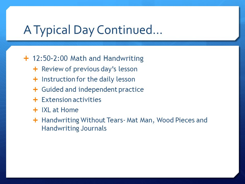 A Typical Day Continued…  12:50-2:00 Math and Handwriting  Review of previous day's lesson  Instruction for the daily lesson  Guided and independent practice  Extension activities  IXL at Home  Handwriting Without Tears- Mat Man, Wood Pieces and Handwriting Journals
