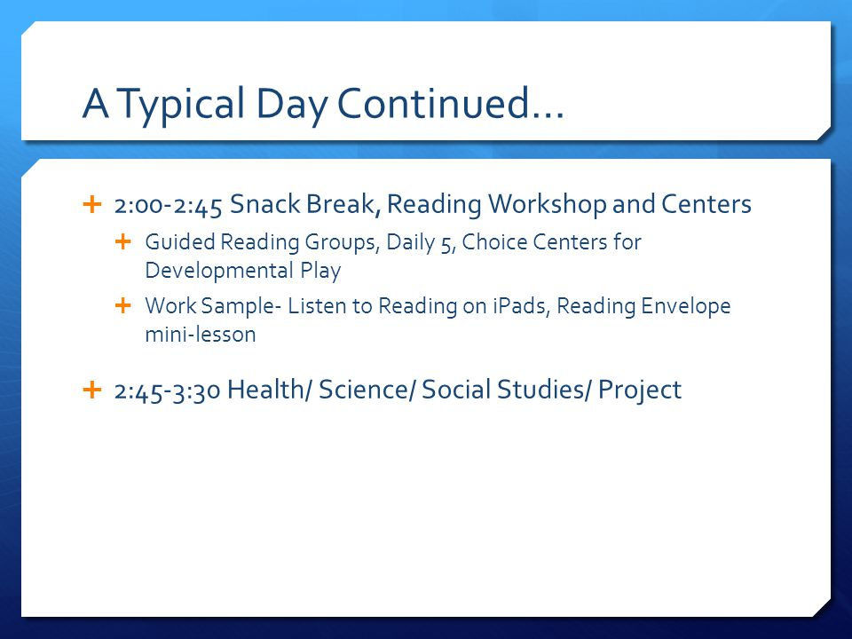 A Typical Day Continued…  2:00-2:45 Snack Break, Reading Workshop and Centers  Guided Reading Groups, Daily 5, Choice Centers for Developmental Play  Work Sample- Listen to Reading on iPads, Reading Envelope mini-lesson  2:45-3:30 Health/ Science/ Social Studies/ Project
