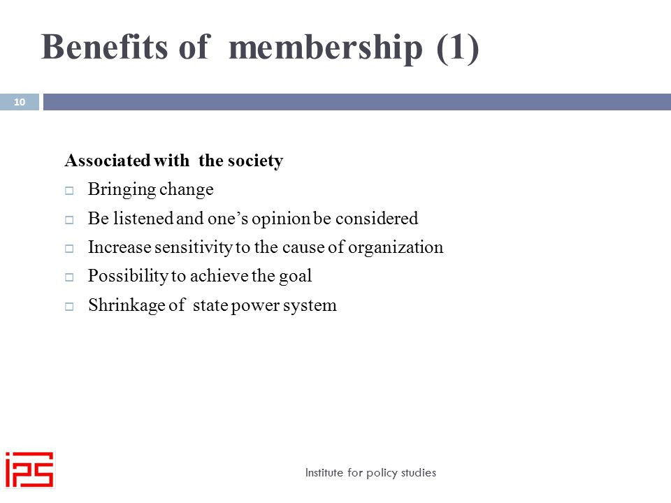 Benefits of membership (1) Institute for policy studies 10 Associated with the society  Bringing change  Be listened and one's opinion be considered  Increase sensitivity to the cause of organization  Possibility to achieve the goal  Shrinkage of state power system
