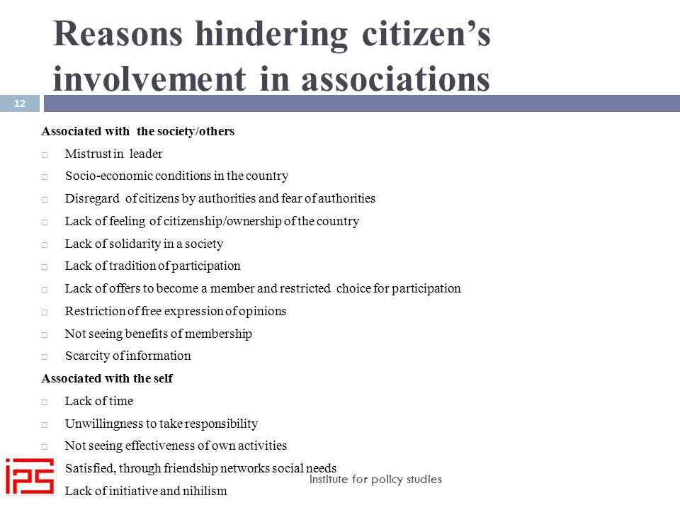 Reasons hindering citizen's involvement in associations Institute for policy studies 12 Associated with the society/others  Mistrust in leader  Socio-economic conditions in the country  Disregard of citizens by authorities and fear of authorities  Lack of feeling of citizenship/ownership of the country  Lack of solidarity in a society  Lack of tradition of participation  Lack of offers to become a member and restricted choice for participation  Restriction of free expression of opinions  Not seeing benefits of membership  Scarcity of information Associated with the self  Lack of time  Unwillingness to take responsibility  Not seeing effectiveness of own activities  Satisfied, through friendship networks social needs  Lack of initiative and nihilism
