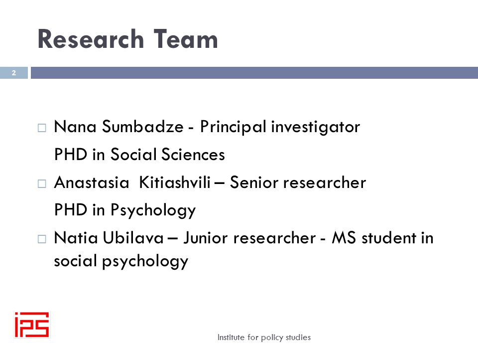 Research Team Institute for policy studies 2  Nana Sumbadze - Principal investigator PHD in Social Sciences  Anastasia Kitiashvili – Senior researcher PHD in Psychology  Natia Ubilava – Junior researcher - MS student in social psychology