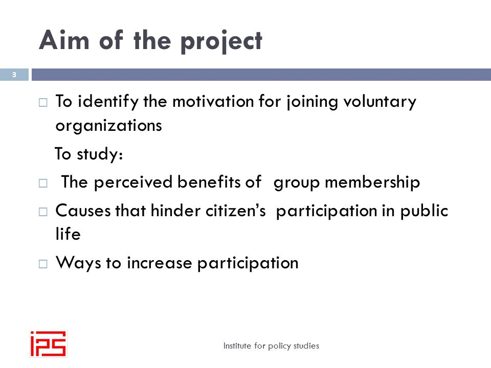 Aim of the project Institute for policy studies 3  To identify the motivation for joining voluntary organizations To study:  The perceived benefits of group membership  Causes that hinder citizen's participation in public life  Ways to increase participation