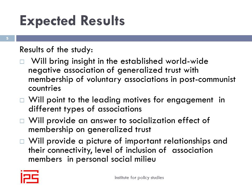 Expected Results Institute for policy studies 5 Results of the study:  Will bring insight in the established world-wide negative association of generalized trust with membership of voluntary associations in post-communist countries  Will point to the leading motives for engagement in different types of associations  Will provide an answer to socialization effect of membership on generalized trust  Will provide a picture of important relationships and their connectivity, level of inclusion of association members in personal social milieu