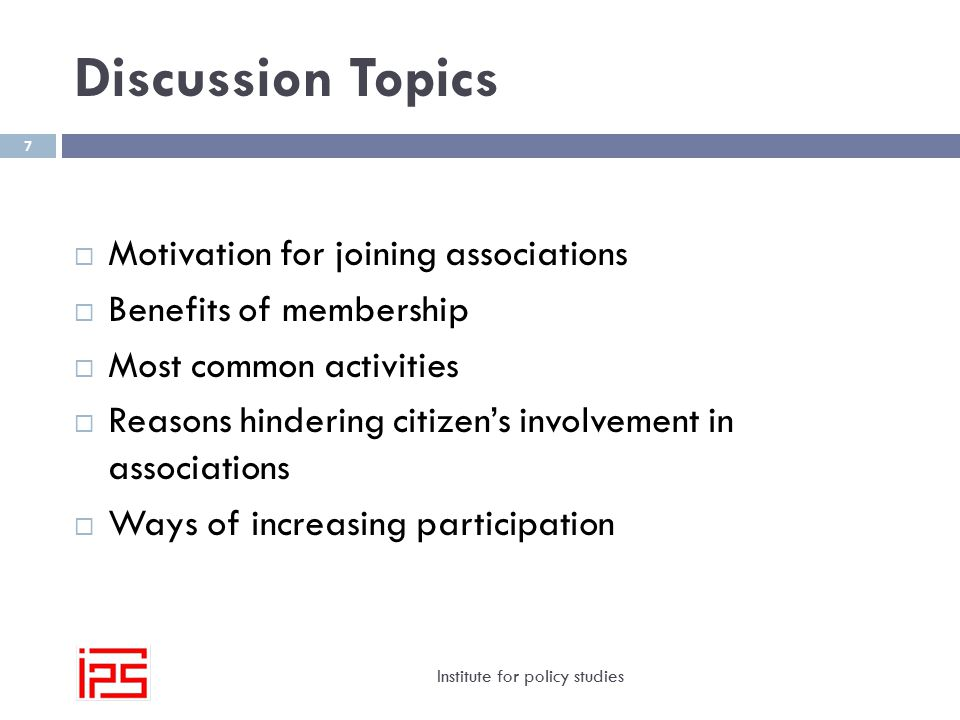 Discussion Topics Institute for policy studies 7  Motivation for joining associations  Benefits of membership  Most common activities  Reasons hindering citizen's involvement in associations  Ways of increasing participation