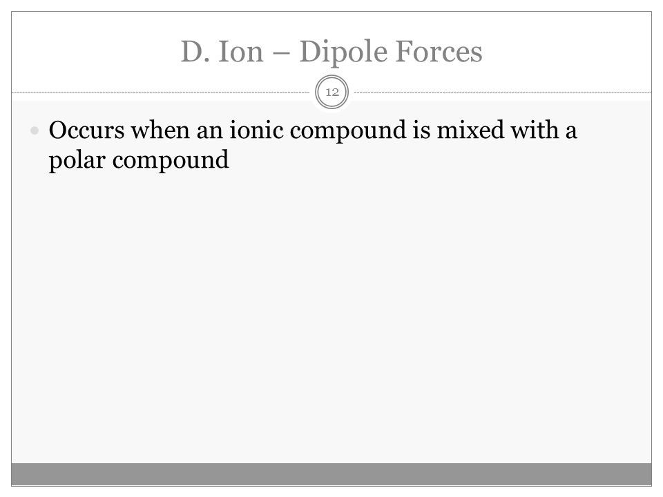 D. Ion – Dipole Forces Occurs when an ionic compound is mixed with a polar compound 12
