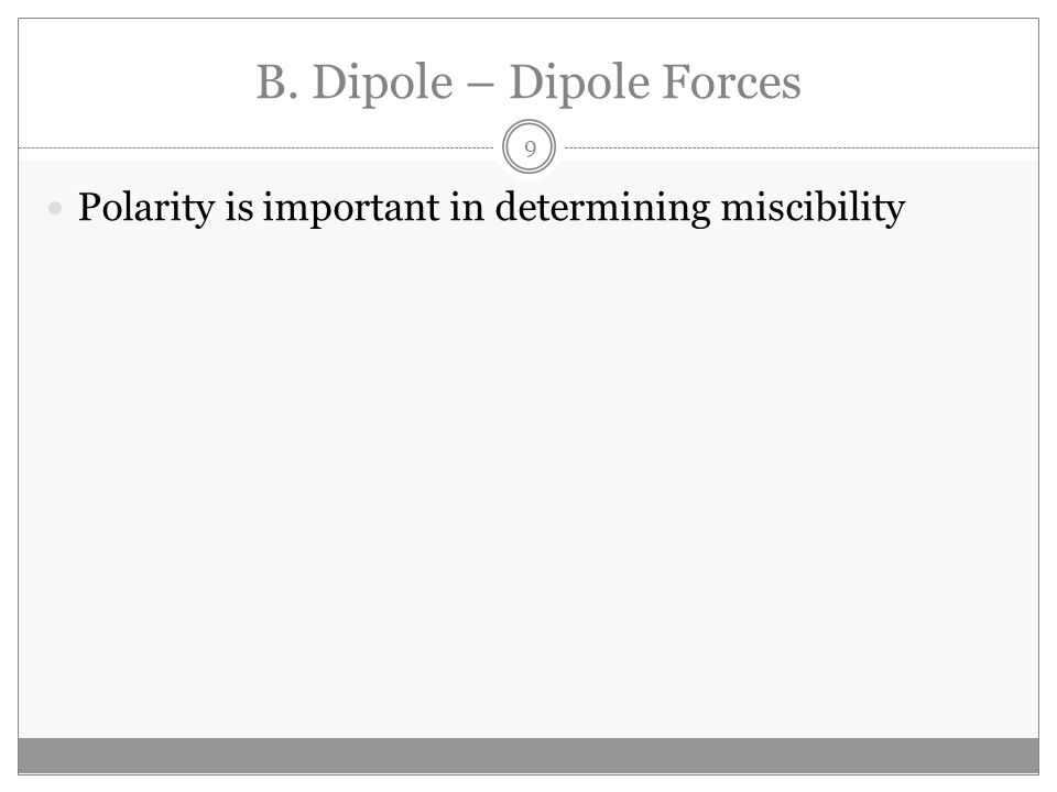 B. Dipole – Dipole Forces Polarity is important in determining miscibility 9