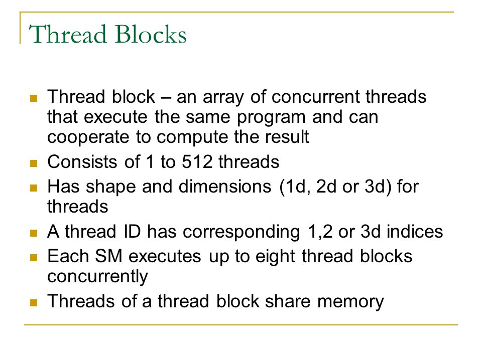 Thread Blocks Thread block – an array of concurrent threads that execute the same program and can cooperate to compute the result Consists of 1 to 512 threads Has shape and dimensions (1d, 2d or 3d) for threads A thread ID has corresponding 1,2 or 3d indices Each SM executes up to eight thread blocks concurrently Threads of a thread block share memory
