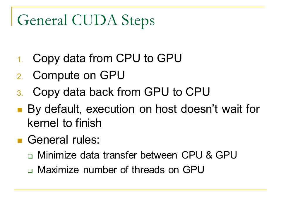 General CUDA Steps 1. Copy data from CPU to GPU 2.