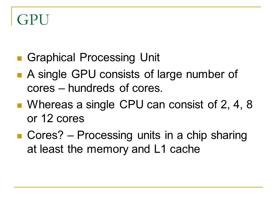 GPU Graphical Processing Unit A single GPU consists of large number of cores – hundreds of cores.