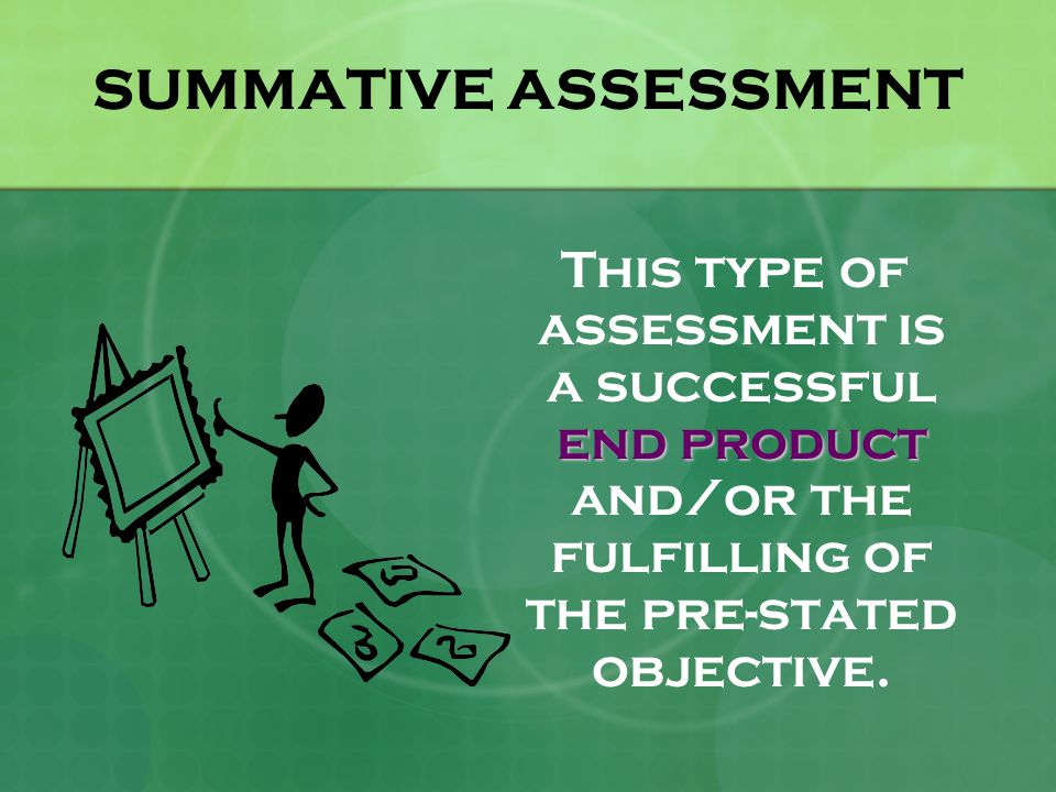 SUMMATIVE ASSESSMENT end product This type of assessment is a successful end product and/or the fulfilling of the pre-stated objective.