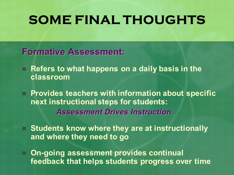 SOME FINAL THOUGHTS Formative Assessment: Refers to what happens on a daily basis in the classroom Provides teachers with information about specific next instructional steps for students: Assessment Drives Instruction.
