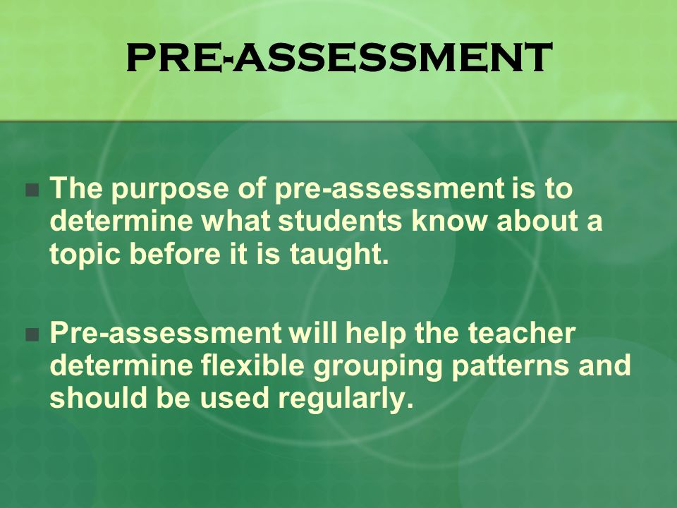 PRE-ASSESSMENT The purpose of pre-assessment is to determine what students know about a topic before it is taught.