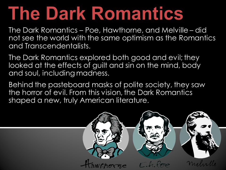 The Dark Romantics – Poe, Hawthorne, and Melville – did not see the world with the same optimism as the Romantics and Transcendentalists.