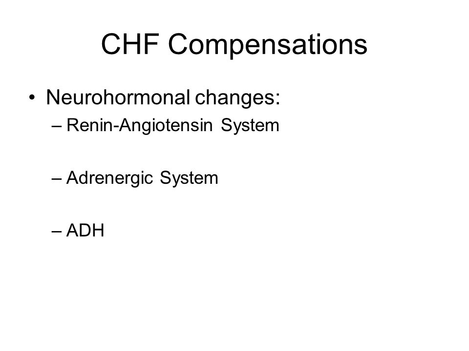 CHF Compensations Neurohormonal changes: –Renin-Angiotensin System –Adrenergic System –ADH