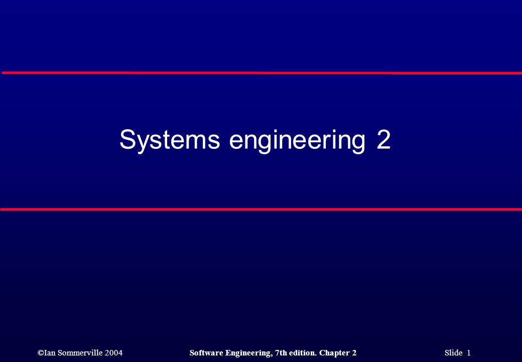 ©Ian Sommerville 2004Software Engineering, 7th edition. Chapter 2 Slide 1 Systems engineering 2