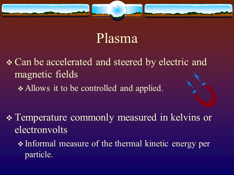 Plasma  Can be accelerated and steered by electric and magnetic fields  Allows it to be controlled and applied.