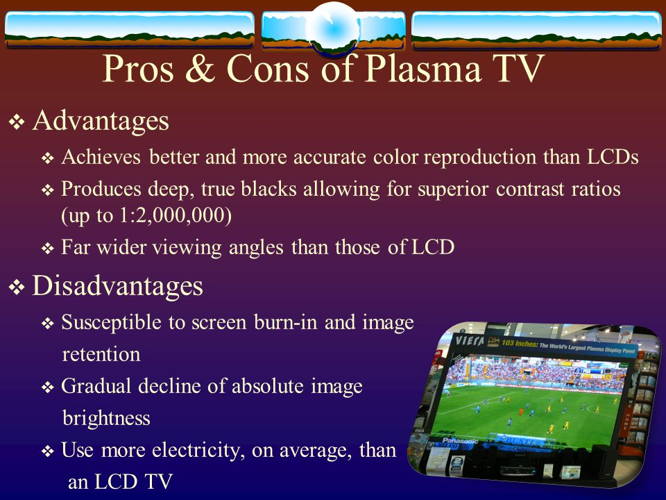 Pros & Cons of Plasma TV  Advantages  Achieves better and more accurate color reproduction than LCDs  Produces deep, true blacks allowing for superior contrast ratios (up to 1:2,000,000)  Far wider viewing angles than those of LCD  Disadvantages  Susceptible to screen burn-in and image retention  Gradual decline of absolute image brightness  Use more electricity, on average, than an LCD TV