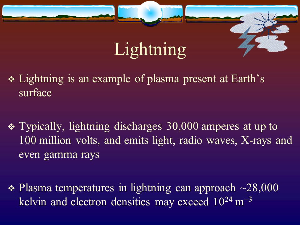 Lightning  Lightning is an example of plasma present at Earth's surface  Typically, lightning discharges 30,000 amperes at up to 100 million volts, and emits light, radio waves, X-rays and even gamma rays  Plasma temperatures in lightning can approach ~28,000 kelvin and electron densities may exceed 10 24 m −3