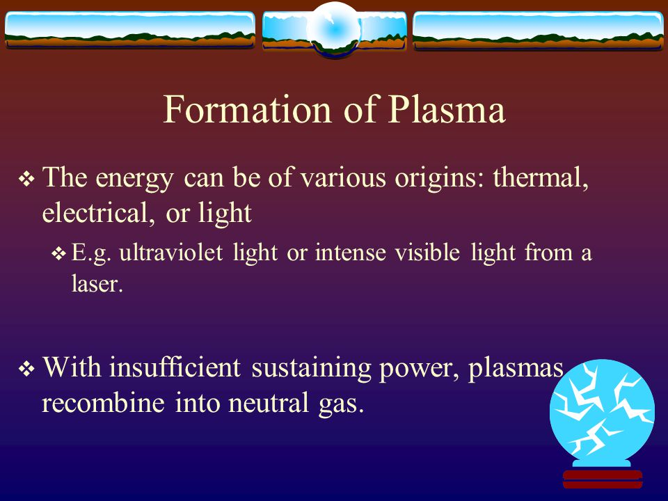 Formation of Plasma  The energy can be of various origins: thermal, electrical, or light  E.g.