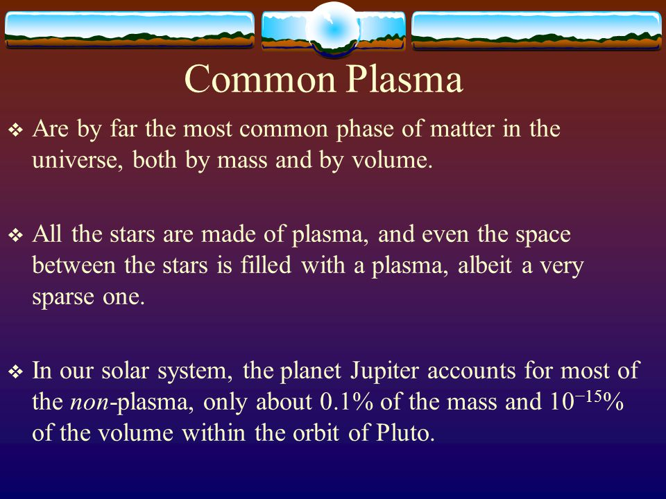 Common Plasma  Are by far the most common phase of matter in the universe, both by mass and by volume.