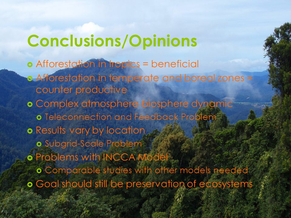 Conclusions/Opinions  Afforestation in tropics = beneficial  Afforestation in temperate and boreal zones = counter productive  Complex atmosphere-biosphere dynamic  Teleconnection and Feedback Problem  Results vary by location  Subgrid-Scale Problem  Problems with INCCA Model  Comparable studies with other models needed  Goal should still be preservation of ecosystems